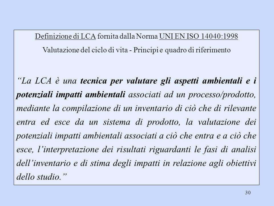 """30 Definizione di LCA fornita dalla Norma UNI EN ISO 14040:1998 Valutazione del ciclo di vita - Principi e quadro di riferimento """"La LCA è una tecnica"""