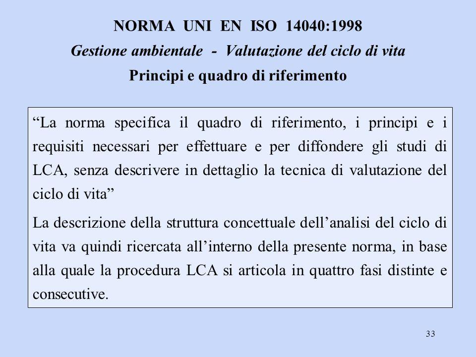 """33 """"La norma specifica il quadro di riferimento, i principi e i requisiti necessari per effettuare e per diffondere gli studi di LCA, senza descrivere"""