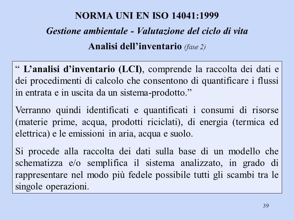 """39 """" L'analisi d'inventario (LCI), comprende la raccolta dei dati e dei procedimenti di calcolo che consentono di quantificare i flussi in entrata e i"""