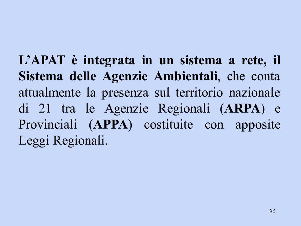 96 L'APAT è integrata in un sistema a rete, il Sistema delle Agenzie Ambientali, che conta attualmente la presenza sul territorio nazionale di 21 tra
