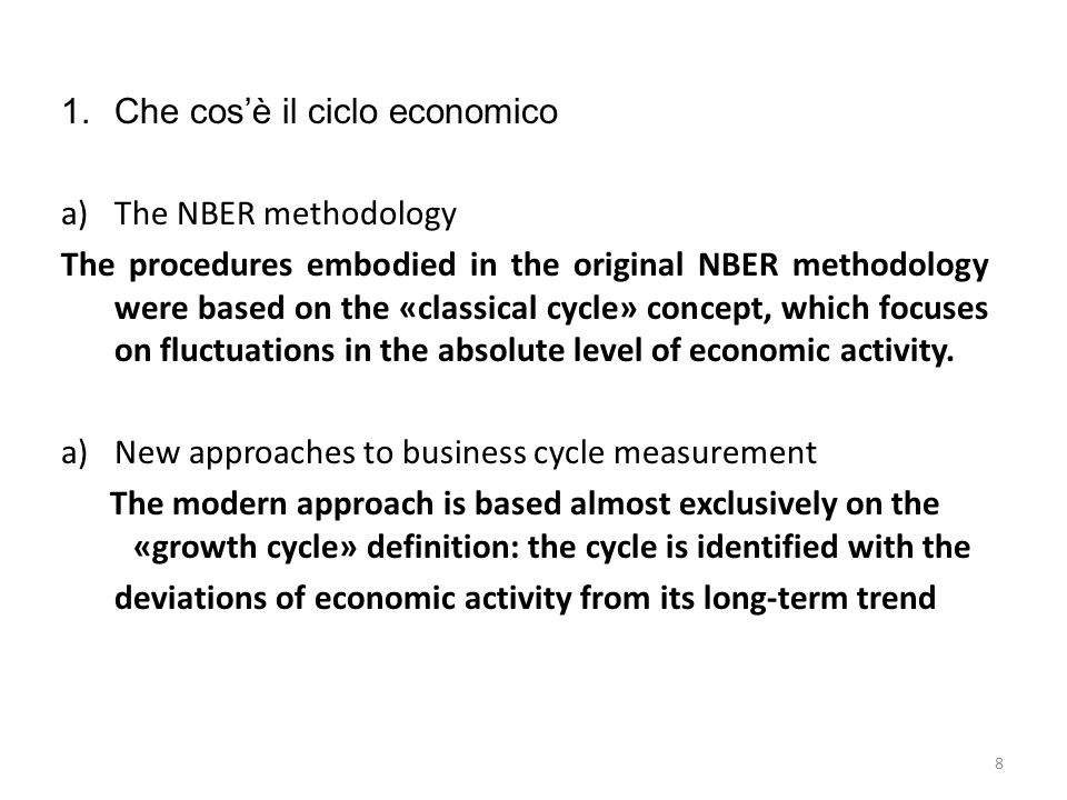 1.Che cos'è il ciclo economico a)The NBER methodology (founded by Burns and Mitchell, 1946)  Business cycles were defined as fluctuations in aggregate economic activity persistent over time and widespread across sectors; they were meant to be «recurrent but not periodic», with a duration ranging from «more than one year to ten or twelve years».