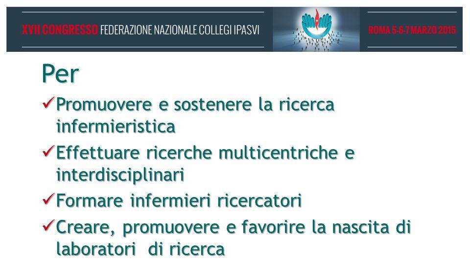 Per Promuovere e sostenere la ricerca infermieristica Promuovere e sostenere la ricerca infermieristica Effettuare ricerche multicentriche e interdisciplinari Effettuare ricerche multicentriche e interdisciplinari Formare infermieri ricercatori Formare infermieri ricercatori Creare, promuovere e favorire la nascita di laboratori di ricerca Creare, promuovere e favorire la nascita di laboratori di ricerca