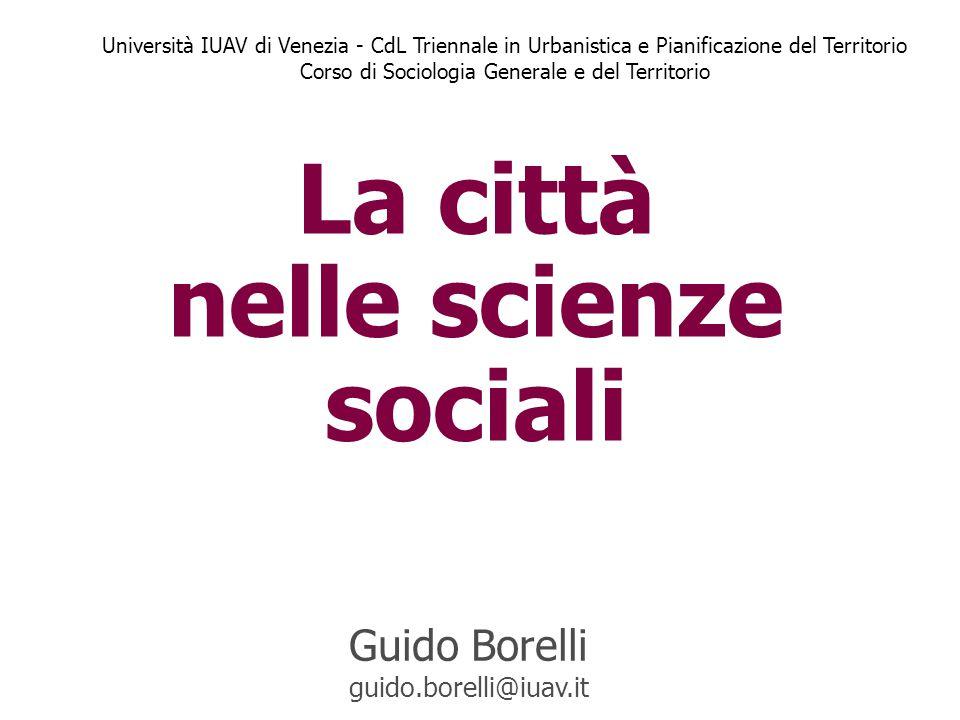 La città nelle scienze sociali Guido Borelli guido.borelli@iuav.it Università IUAV di Venezia - CdL Triennale in Urbanistica e Pianificazione del Terr