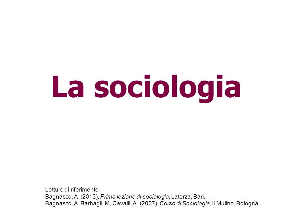 La sociologia Letture di riferimento: Bagnasco, A. (2013), Prima lezione di sociologia, Laterza, Bari. Bagnasco, A, Barbagli, M, Cavalli, A. (2007), C
