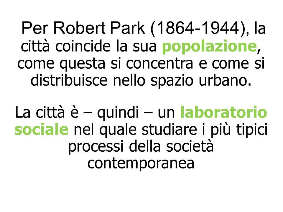 Per Robert Park (1864-1944), l a città coincide la sua popolazione, come questa si concentra e come si distribuisce nello spazio urbano. La città è –