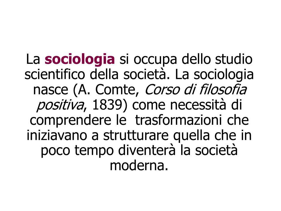 La sociologia si occupa dello studio scientifico della società. La sociologia nasce (A. Comte, Corso di filosofia positiva, 1839) come necessità di co