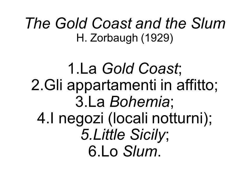 The Gold Coast and the Slum H. Zorbaugh (1929) 1.La Gold Coast; 2.Gli appartamenti in affitto; 3.La Bohemia; 4.I negozi (locali notturni); 5.Little Si