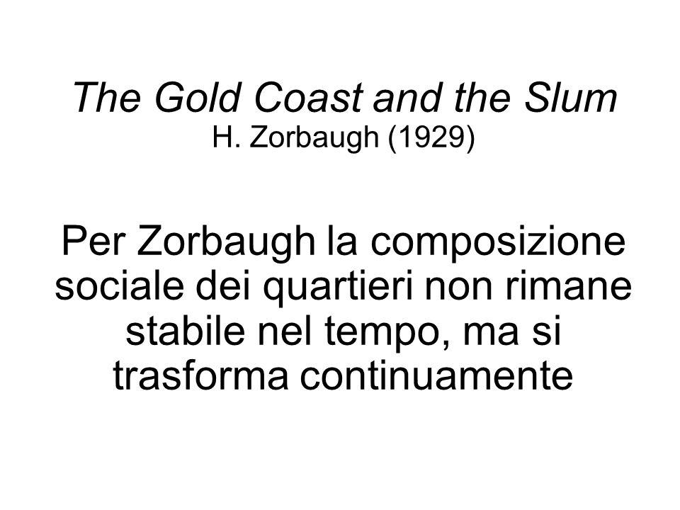 The Gold Coast and the Slum H. Zorbaugh (1929) Per Zorbaugh la composizione sociale dei quartieri non rimane stabile nel tempo, ma si trasforma contin