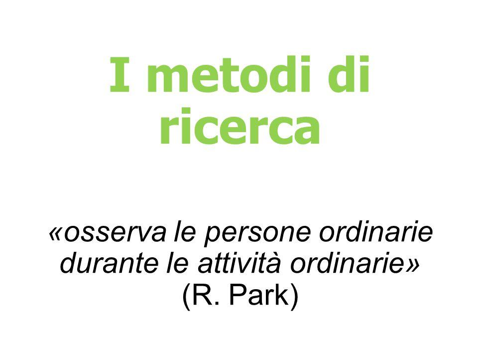 I metodi di ricerca «osserva le persone ordinarie durante le attività ordinarie» (R. Park)