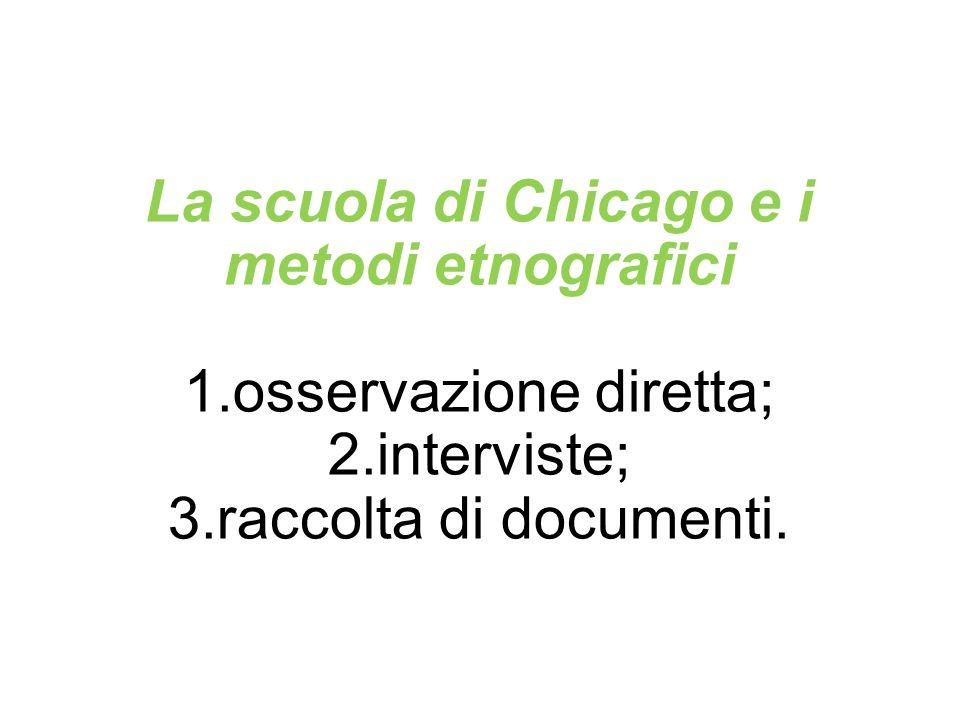 La scuola di Chicago e i metodi etnografici 1.osservazione diretta; 2.interviste; 3.raccolta di documenti.
