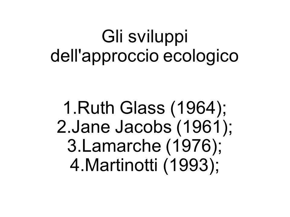 Gli sviluppi dell'approccio ecologico 1.Ruth Glass (1964); 2.Jane Jacobs (1961); 3.Lamarche (1976); 4.Martinotti (1993);
