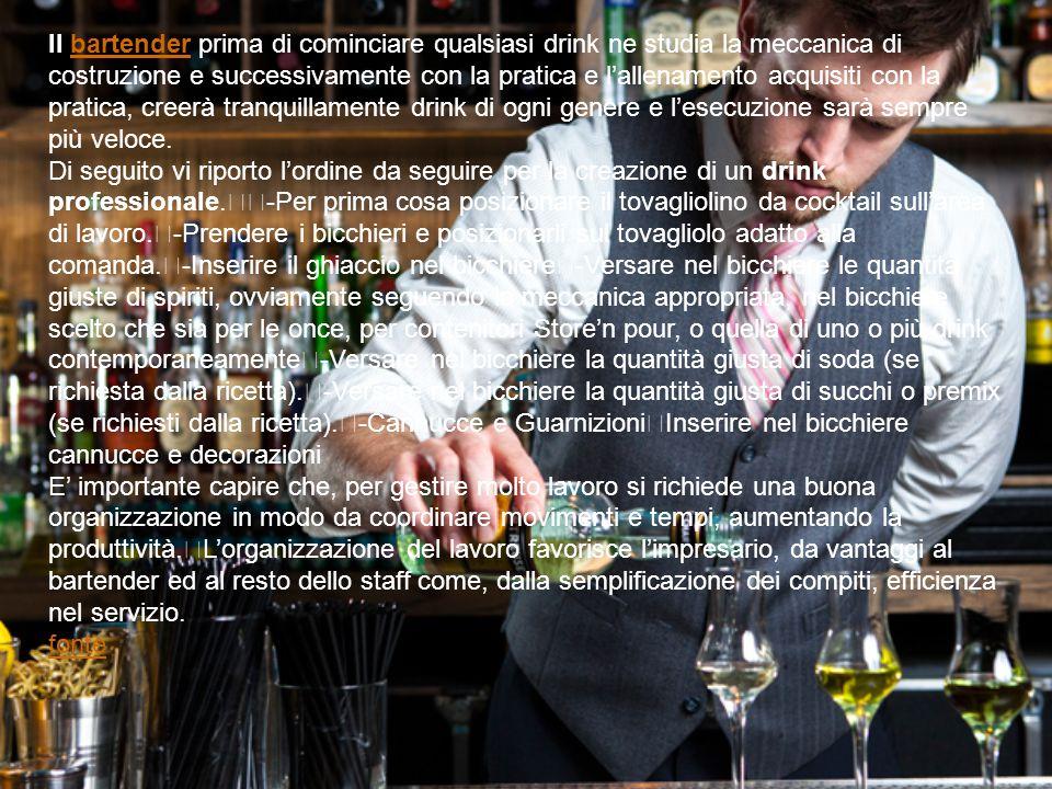 Il bartender prima di cominciare qualsiasi drink ne studia la meccanica di costruzione e successivamente con la pratica e l'allenamento acquisiti con