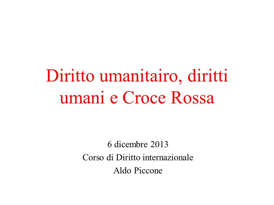 Diritto umanitairo, diritti umani e Croce Rossa 6 dicembre 2013 Corso di Diritto internazionale Aldo Piccone
