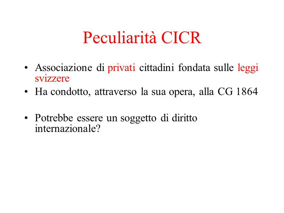 Peculiarità CICR Associazione di privati cittadini fondata sulle leggi svizzere Ha condotto, attraverso la sua opera, alla CG 1864 Potrebbe essere un soggetto di diritto internazionale?