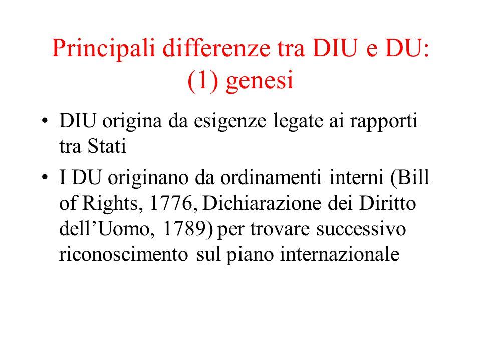 Principali differenze tra DIU e DU: (1) genesi DIU origina da esigenze legate ai rapporti tra Stati I DU originano da ordinamenti interni (Bill of Rights, 1776, Dichiarazione dei Diritto dell'Uomo, 1789) per trovare successivo riconoscimento sul piano internazionale