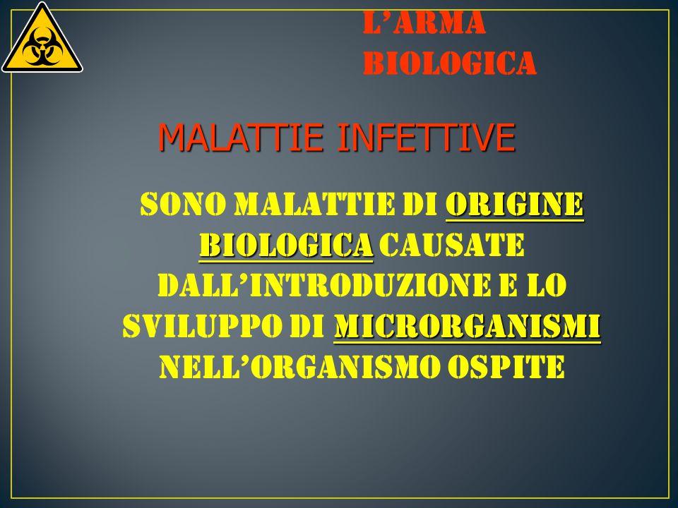 MALATTIE INFETTIVE origine biologica microrganismi Sono malattie di origine biologica causate dall'introduzione e lo sviluppo di microrganismi nell'organismo ospite L'arma biologica