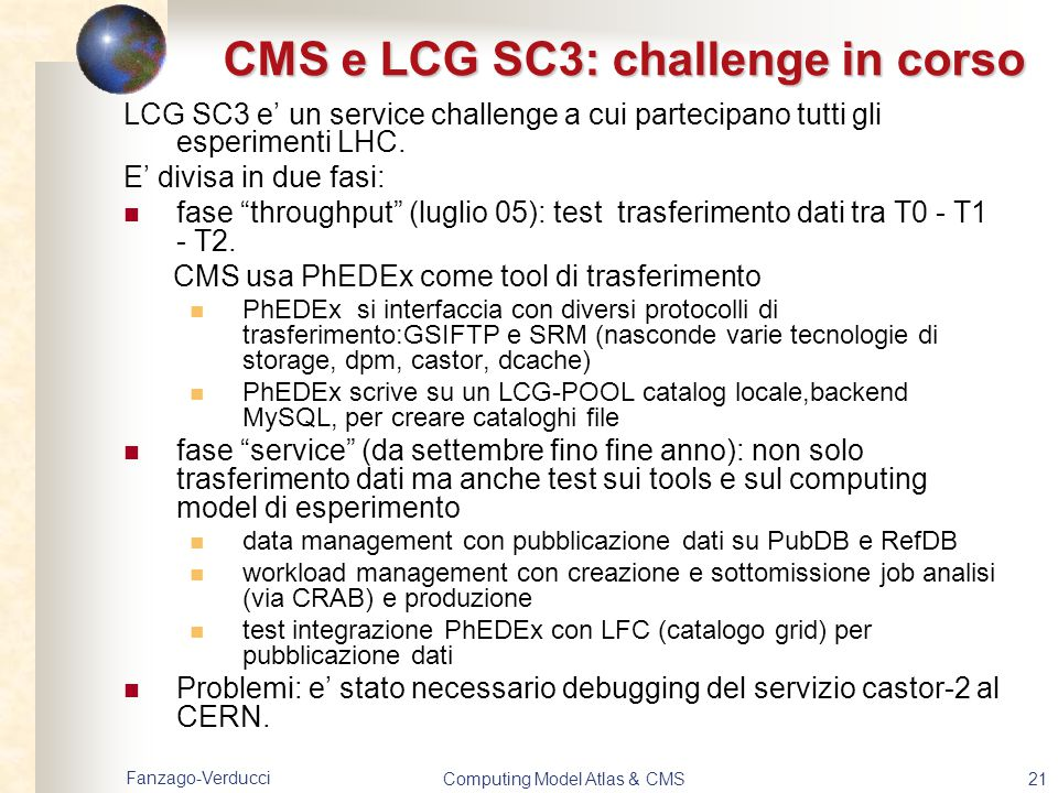 Fanzago-Verducci Computing Model Atlas & CMS21 CMS e LCG SC3: challenge in corso LCG SC3 e' un service challenge a cui partecipano tutti gli esperimen