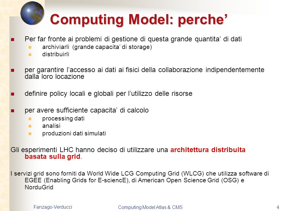 Fanzago-Verducci Computing Model Atlas & CMS4 Computing Model: perche' Per far fronte ai problemi di gestione di questa grande quantita' di dati archi