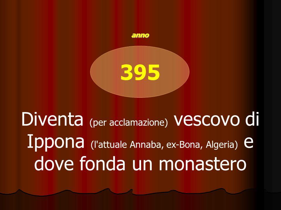 395 Diventa (per acclamazione) vescovo di Ippona (l attuale Annaba, ex-Bona, Algeria) e dove fonda un monastero