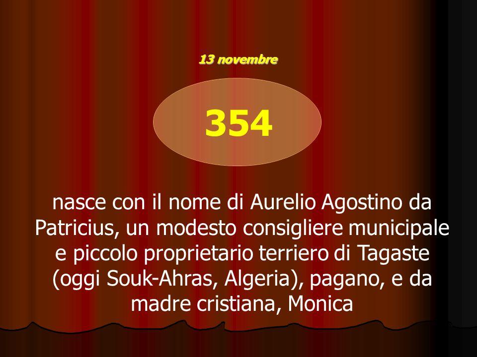 354 nasce con il nome di Aurelio Agostino da Patricius, un modesto consigliere municipale e piccolo proprietario terriero di Tagaste (oggi Souk-Ahras, Algeria), pagano, e da madre cristiana, Monica