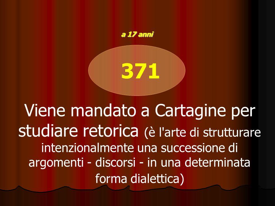 371 Viene mandato a Cartagine per studiare retorica (è l'arte di strutturare intenzionalmente una successione di argomenti - discorsi - in una determi