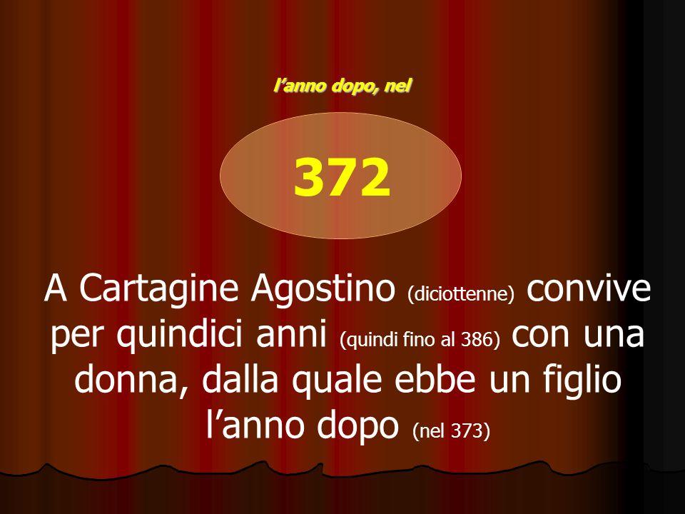 372 A Cartagine Agostino (diciottenne) convive per quindici anni (quindi fino al 386) con una donna, dalla quale ebbe un figlio l'anno dopo (nel 373)