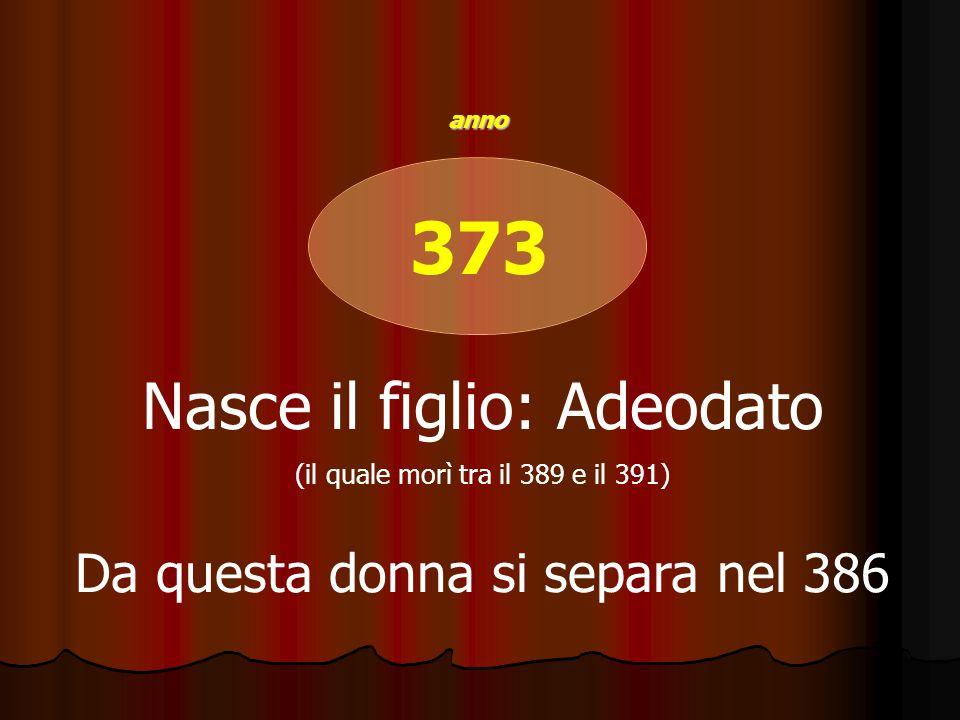 373 Nasce il figlio: Adeodato (il quale morì tra il 389 e il 391) Da questa donna si separa nel 386