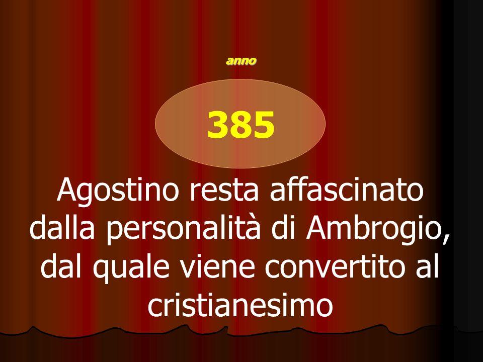 385 Agostino resta affascinato dalla personalità di Ambrogio, dal quale viene convertito al cristianesimo