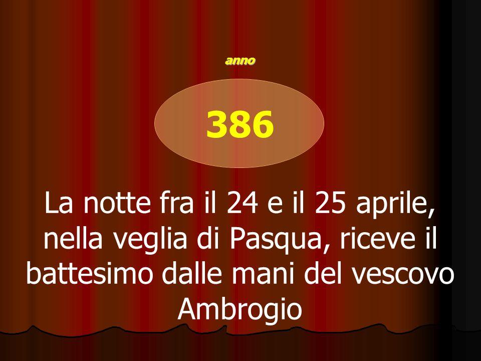 386 La notte fra il 24 e il 25 aprile, nella veglia di Pasqua, riceve il battesimo dalle mani del vescovo Ambrogio