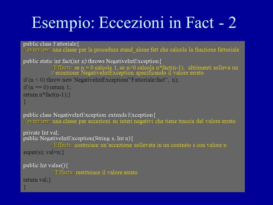 Esempio: Eccezioni in Fact - 2 public class Fattoriale{ //overview: //overview: una classe per la procedura stand_alone fatt che calcola la funzione fattoriale public static int fact(int n) throws NegativeIntException{ //Effects: //Effects: se n = 0 calcola 1, se n>0 calcola n*fact(n-1), altrimenti solleva un // eccezione NegativeIntException specificando il valore errato if (n < 0) throw new NegativeIntException( Fattoriale:fact , n); if (n == 0) return 1; return n*fact(n-1);} } public class NegativeIntException extends Exception{ //overview: //overview: una classe per eccezioni su interi negativi che tiene traccia del valore errato private Int val; public NegativeIntException(String s, Int n){ //Effects: //Effects: costruisce un'eccezione sollevata in un contesto s con valore n super(s); val=n;} public Int value(){ //Effects: //Effects: restituisce il valore errato return val;} }