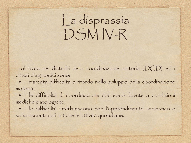 La disprassia DSM IV-R collocata nei disturbi della coordinazione motoria (DCD) ed i criteri diagnostici sono: marcata difficoltà o ritardo nello svil