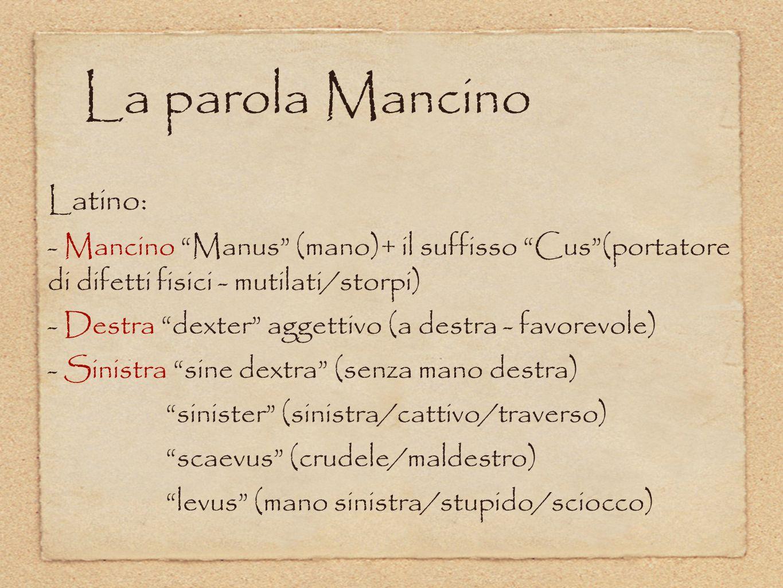 """La parola Mancino Latino: - Mancino """"Manus"""" (mano)+ il suffisso """"Cus""""(portatore di difetti fisici - mutilati/storpi) - Destra """"dexter"""" aggettivo (a de"""