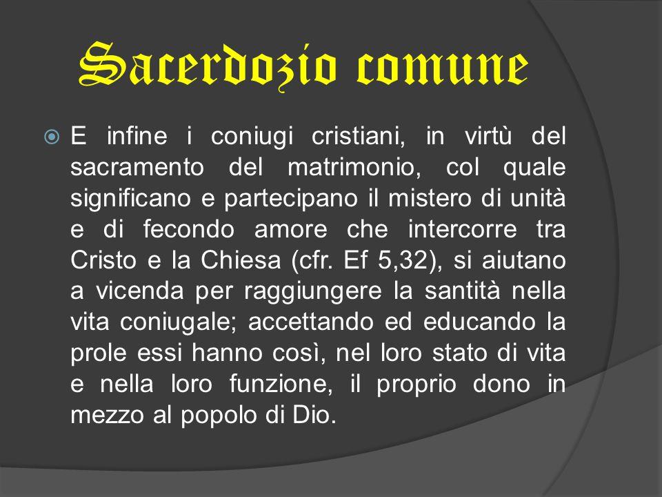 Sacerdozio comune  E infine i coniugi cristiani, in virtù del sacramento del matrimonio, col quale significano e partecipano il mistero di unità e di
