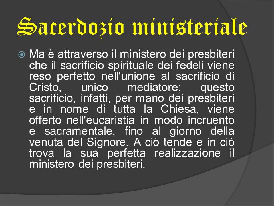  Ma è attraverso il ministero dei presbiteri che il sacrificio spirituale dei fedeli viene reso perfetto nell'unione al sacrificio di Cristo, unico m
