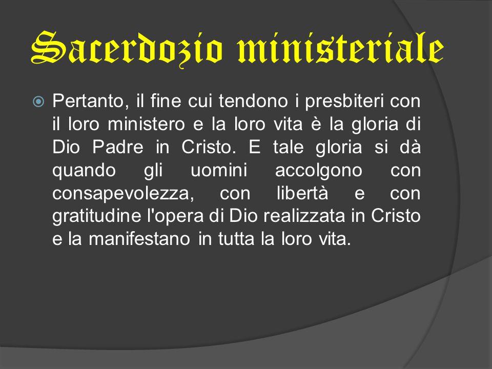  Pertanto, il fine cui tendono i presbiteri con il loro ministero e la loro vita è la gloria di Dio Padre in Cristo. E tale gloria si dà quando gli u