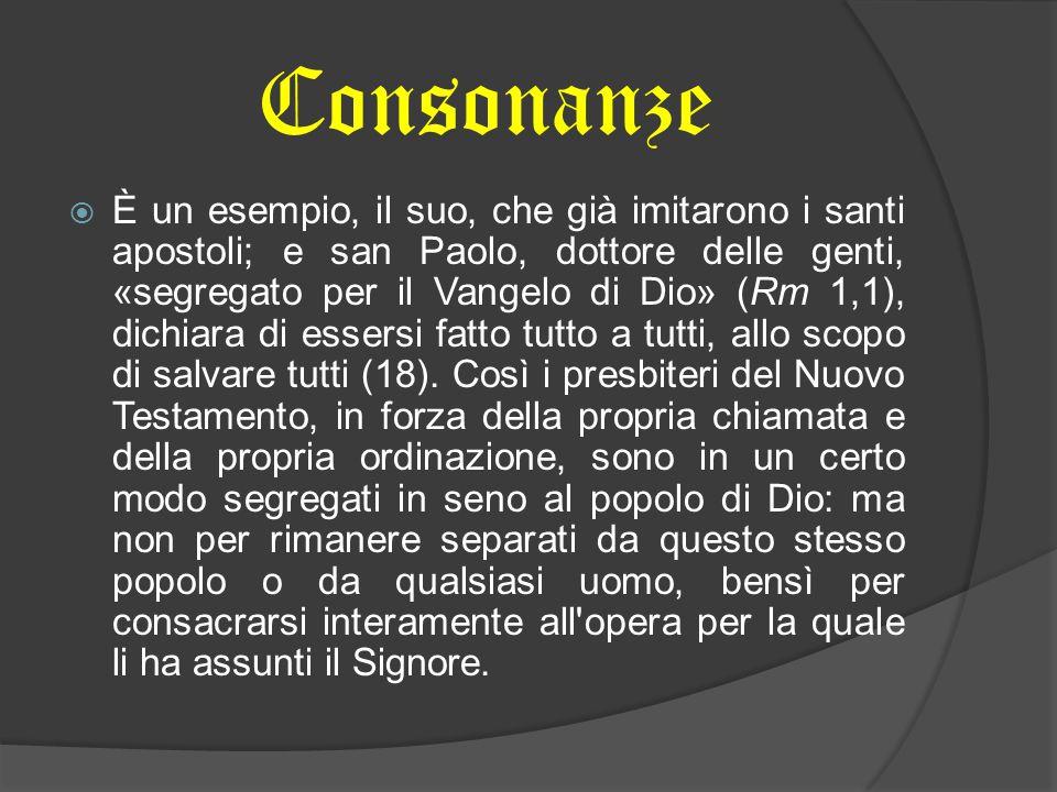 Consonanze  È un esempio, il suo, che già imitarono i santi apostoli; e san Paolo, dottore delle genti, «segregato per il Vangelo di Dio» (Rm 1,1), d