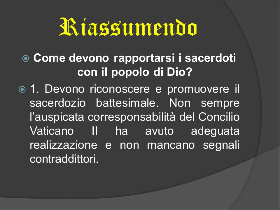 Riassumendo  Come devono rapportarsi i sacerdoti con il popolo di Dio?  1. Devono riconoscere e promuovere il sacerdozio battesimale. Non sempre l'a