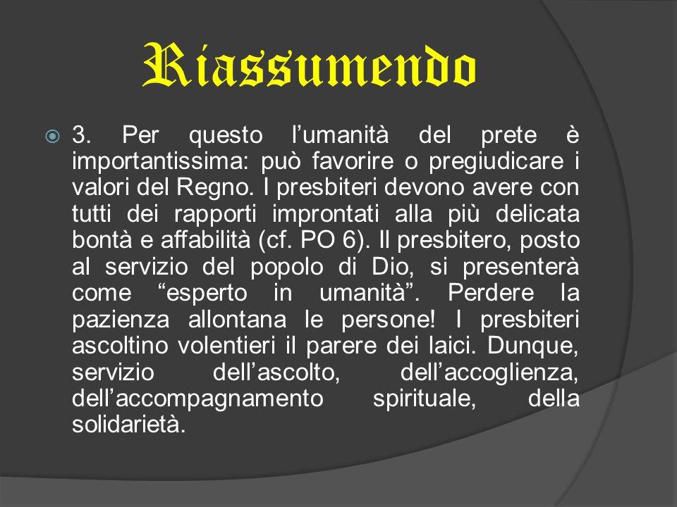 Riassumendo  3. Per questo l'umanità del prete è importantissima: può favorire o pregiudicare i valori del Regno. I presbiteri devono avere con tutti