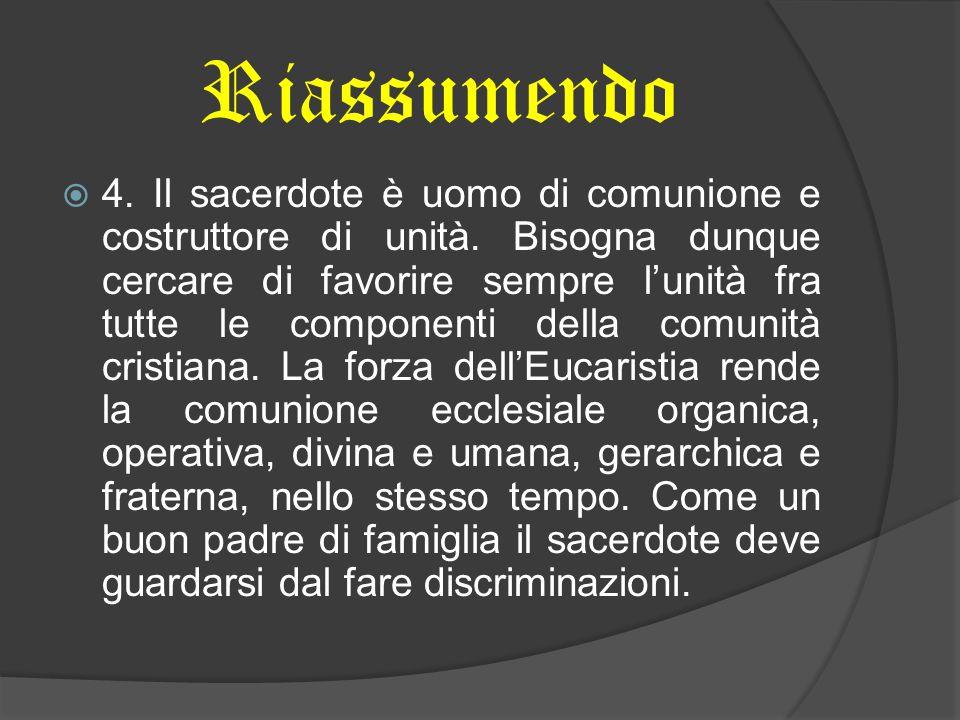 Riassumendo  4. Il sacerdote è uomo di comunione e costruttore di unità. Bisogna dunque cercare di favorire sempre l'unità fra tutte le componenti de