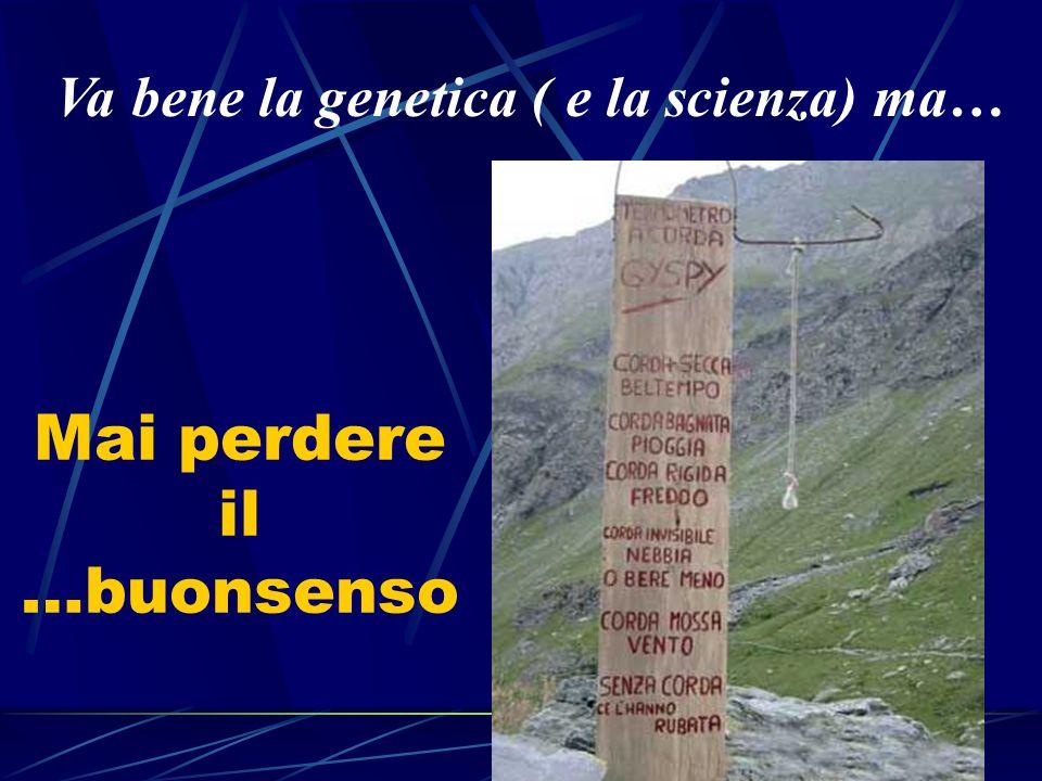 Mai perdere il …buonsenso Va bene la genetica ( e la scienza) ma…