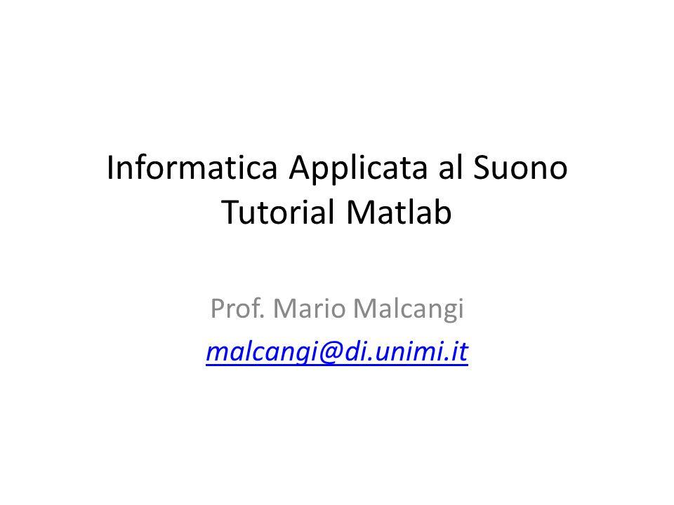 Informatica Applicata al Suono Tutorial Matlab Prof. Mario Malcangi malcangi@di.unimi.it
