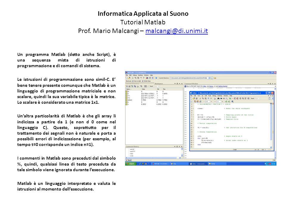 Informatica Applicata al Suono Tutorial Matlab Prof. Mario Malcangi – malcangi@di.unimi.itmalcangi@di.unimi.it Un programma Matlab (detto anche Script