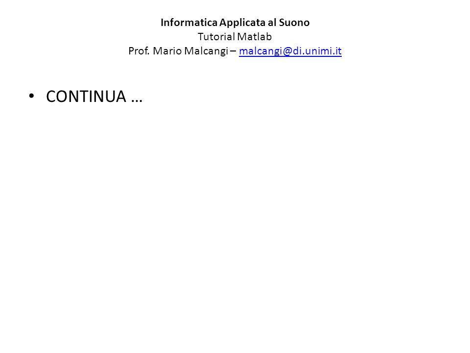 Informatica Applicata al Suono Tutorial Matlab Prof. Mario Malcangi – malcangi@di.unimi.itmalcangi@di.unimi.it CONTINUA …