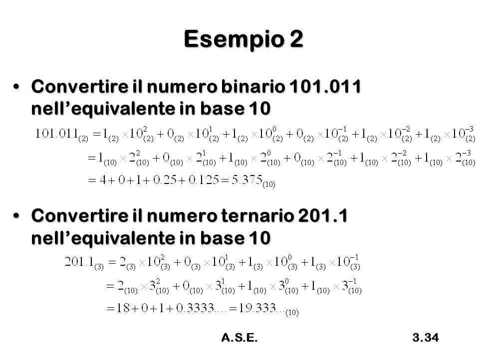 A.S.E.3.34 Esempio 2 Convertire il numero binario 101.011 nell'equivalente in base 10Convertire il numero binario 101.011 nell'equivalente in base 10 Convertire il numero ternario 201.1 nell'equivalente in base 10Convertire il numero ternario 201.1 nell'equivalente in base 10