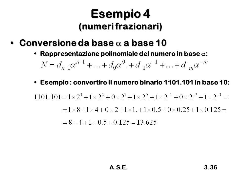 A.S.E.3.36 Esempio 4 (numeri frazionari) Conversione da base  a base 10Conversione da base  a base 10 Rappresentazione polinomiale del numero in base  :Rappresentazione polinomiale del numero in base  : Esempio : convertire il numero binario 1101.101 in base 10:Esempio : convertire il numero binario 1101.101 in base 10: