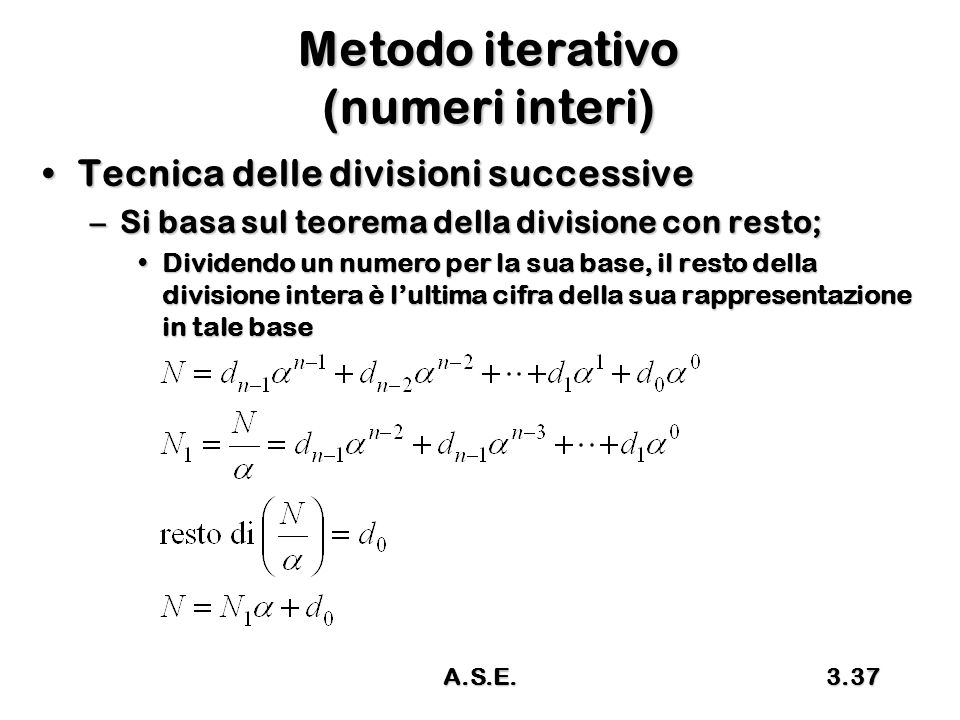 A.S.E.3.37 Metodo iterativo (numeri interi) Tecnica delle divisioni successiveTecnica delle divisioni successive –Si basa sul teorema della divisione con resto; Dividendo un numero per la sua base, il resto della divisione intera è l'ultima cifra della sua rappresentazione in tale baseDividendo un numero per la sua base, il resto della divisione intera è l'ultima cifra della sua rappresentazione in tale base