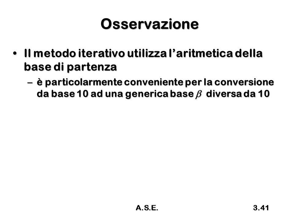 A.S.E.3.41 Osservazione Il metodo iterativo utilizza l'aritmetica della base di partenzaIl metodo iterativo utilizza l'aritmetica della base di partenza –è particolarmente conveniente per la conversione da base 10 ad una generica base  diversa da 10