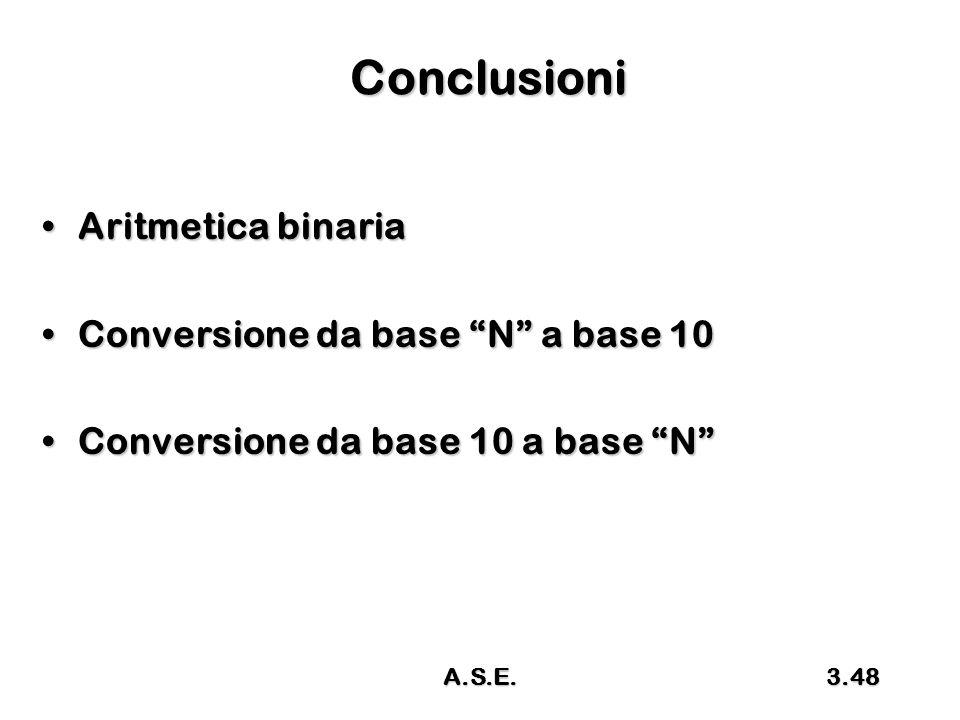 """A.S.E.3.48 Conclusioni Aritmetica binariaAritmetica binaria Conversione da base """"N"""" a base 10Conversione da base """"N"""" a base 10 Conversione da base 10"""