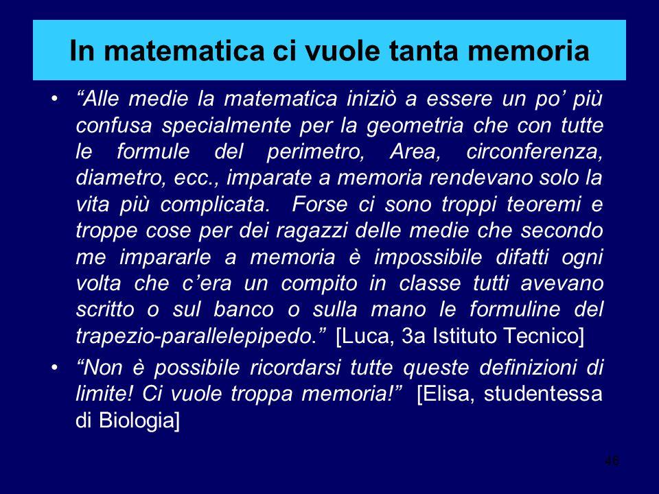 46 In matematica ci vuole tanta memoria Alle medie la matematica iniziò a essere un po' più confusa specialmente per la geometria che con tutte le formule del perimetro, Area, circonferenza, diametro, ecc., imparate a memoria rendevano solo la vita più complicata.