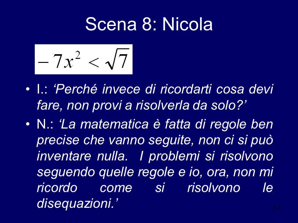 52 Scena 8: Nicola I.: 'Perché invece di ricordarti cosa devi fare, non provi a risolverla da solo?' N.: 'La matematica è fatta di regole ben precise che vanno seguite, non ci si può inventare nulla.